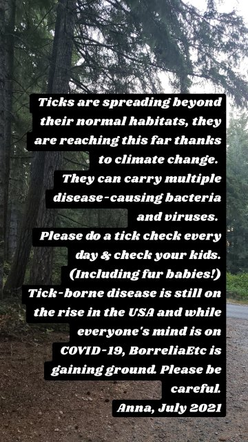 Ticks are spreading beyond their normal habitats, they are reaching this far thanks to climate change. They can carry multiple disease-causing bacteria and viruses. Please do a tick check every day & check your kids. (Including fur babies!) Tick-borne disease is still on the rise in the USA and while everyone's mind is on COVID-19, BorreliaEtc is gaining ground. Please be careful. Anna, July 2021